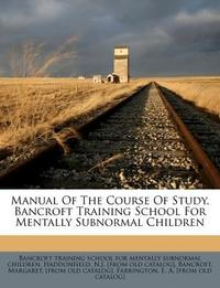 Manual of the Course of Study, Bancroft Training School for Mentally Subnormal Children