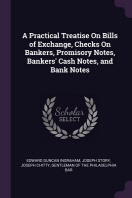 A Practical Treatise On Bills of Exchange, Checks On Bankers, Promisory Notes, Bankers' Cash Notes, and Bank Notes
