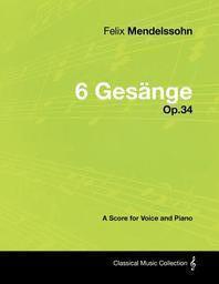 Felix Mendelssohn - 6 Gesange - Op.34 - A Score for Voice and Piano