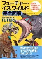フュ-チャ-.イズ.ワイルド完全圖解 驚異の進化を遂げた2億年後の未來生物たち