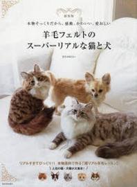 羊毛フェルトのス-パ-リアルな猫と犬 本物そっくりだから,感動,かわいい,愛おしい 新裝版