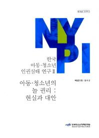 한국 아동 청소년 인권실태 연구. 2: 아동 청소년의 놀 권리 현실과 대안