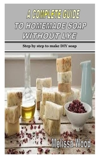 A Complete Guide to Homemade Soap Without Lye