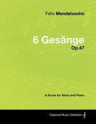 Felix Mendelssohn - 6 Ges Nge - Op.47 - A Score for Voice and Piano