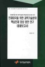 인재대국을 위한 과학기술분야 핵심인재 양성 방안 연구(총괄보고서)