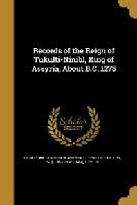Records of the Reign of Tukulti-Ninibl, King of Assyria, About B.C. 1275