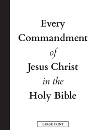 Every Commandment of Jesus Christ In The Holy Bible (Large Print)