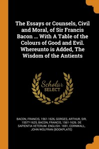 The Essays or Counsels, Civil and Moral, of Sir Francis Bacon ... with a Table of the Colours of Good and Evil. Whereunto Is Added, the Wisdom of the