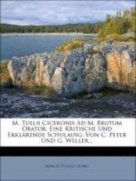 M. Tullii Ciceronis Ad M. Brutum Orator, Eine Kritische Und Erkl Rende Schulausg. Von C. Peter Und G. Weller...