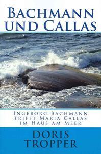 Bachmann Und Callas. Ingeborg Bachmann Trifft Maria Callas Im Haus Am Meer