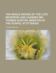 The Whole Works of the Late Reverend and Learned Mr. Thomas Boston, Minister of the Gospel at Etterick (Volume 1)