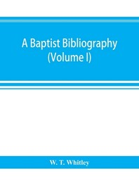 A Baptist bibliography; being a register of the chief materials for Baptist history, whether in manuscript or in print, preserved in Great Britain, Ir