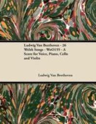 Ludwig Van Beethoven - 26 Welsh Songs - woO 154 - A Score for Voice, Piano, Cello and Violin;With a Biography by Joseph Otten