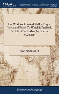 The Works of Edmund Waller, Esq. in Verse and Prose. To Which is Prefixed, the Life of the Author, by Percival Stockdale