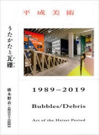 平成美術:うたかたと瓦礫(デブリ)1989-2019
