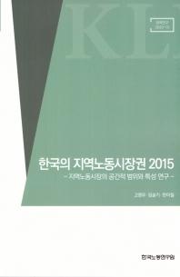 한국의 지역노동시장권 2015: 지역노동시장의 공간적 범위와 특성연구