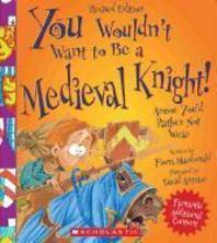 You Wouldn't Want to Be a Medieval Knight! (Revised Edition) (You Wouldn't Want To... History of the World)