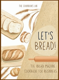 Let's Bread!-The Bread Machine Cookbook for Beginners