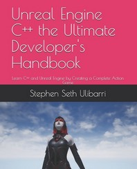 Unreal Engine C++ the Ultimate Developer's Handbook