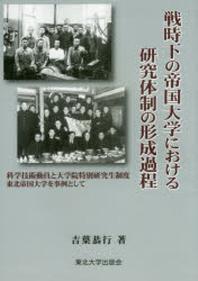 戰時下の帝國大學における硏究體制の形成過程 科學技術動員と大學院特別硏究生制度東北帝國大學を事例として