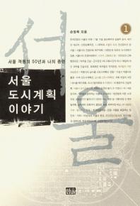 서울 격동의 50년과 나의 증언 서울 도시계획이야기. 1