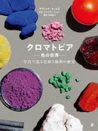 クロマトピア 色の世界 寫眞で巡る色彩と顔料の歷史