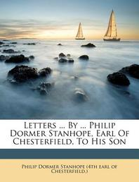 Letters ... by ... Philip Dormer Stanhope, Earl of Chesterfield, to His Son
