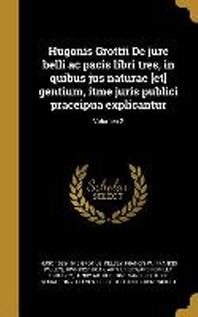 Hugonis Grottii de Jure Belli AC Pacis Libri Tres, in Quibus Jus Naturae [et] Gentium, Itme Juris Publici Praceipua Explicantur; Volumen 2