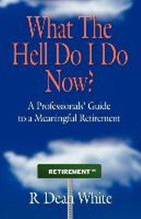 WHAT THE HELL DO I DO NOW? A Professionals' Guide to a Meaningful Retirement