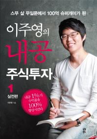 스무 살 무일푼에서 100억 슈퍼개미가 된 이주영의 내공 주식투자. 1: 실전편