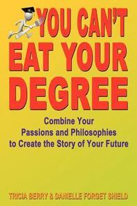 You Can't Eat Your Degree - Combine Your Passions and Philosophies to Create the Story of Your Future