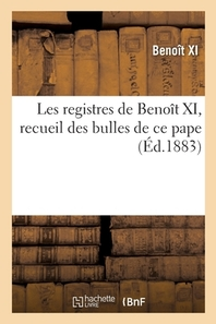 Les Registres De Benoit Xi, Recueil Des Bulles De Ce Pape