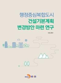 행정중심복합도시 건설기본계획 변경방안 마련 연구