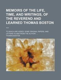 Memoirs of the Life, Time, and Writings, of the Reverend and Learned Thomas Boston; To Which Are Added, Some Original Papers, and Letters to and from