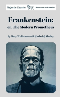 Frankenstein; or, The Modern Prometheus by Mary Wollstonecraft (Godwin) Shelley (Majestic Classics & Illustrated with doodles)