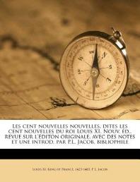 Les Cent Nouvelles Nouvelles, Dites Les Cent Nouvelles Du Roi Louis XI. Nouv. Ed., Revue Sur L'Editon Originale, Avec Des Notes Et Une Introd. Par P.L