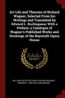 Art Life and Theories of Richard Wagner, Selected from His Writings and Translated by Edward L. Burlingame; With a Preface, a Catalogue of Wagner's Pu