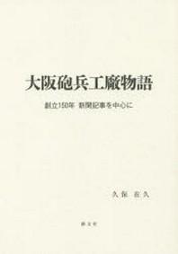 大阪砲兵工廠物語 創立150年新聞記事を中心に