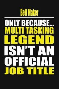 Belt Maker Only Because Multi Tasking Legend Isn't an Official Job Title