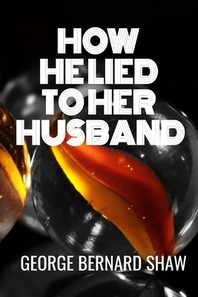 HOW HE LIED TO HER HUSBAND - George Bernard Shaw