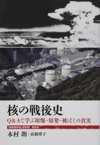 核の戰後史 Q&Aで學ぶ原爆.原發.被ばくの眞實