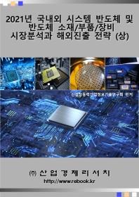 2021년 국내외 시스템반도체 및 반도체 소재/부품/장비 시장분석과 해외진출 전략(상)