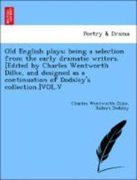 Old English Plays; Being a Selection from the Early Dramatic Writers. [Edited by Charles Wentworth Dilke, and Designed as a Continuation of Dodsley's