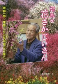 福島の花さかじいさん 阿部一郞~開墾した山を花見山公園に~