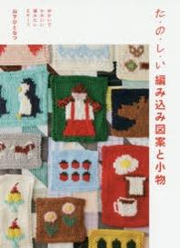 た.の.し.い編みこみ圖案と小物 ゆかいでかわいい編みたいモチ-フ