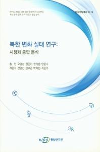 북한 변화 실태 연구: 시장화 종합 분석