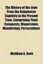 The History of the Jews from the Babylonian Captivity to the Present Time; Comprising Their Conquests, Dispersions, Wanderings, Persecutions, Commerci