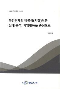 북한경제의 비공식(시장)부문 실태 분석: 기업활동을 중심으로