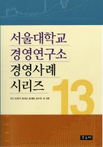 서울대학교 경영연구소 경영사례 시리즈. 13