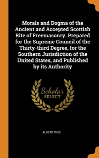 Morals and Dogma of the Ancient and Accepted Scottish Rite of Freemasonry. Prepared for the Supreme Council of the Thirty-Third Degree, for the Southe